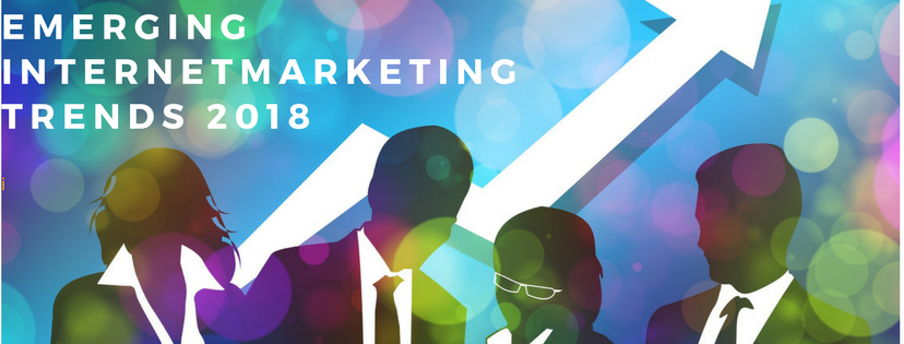 Emerging Internet Marketing Trends for 2018 and Beyond